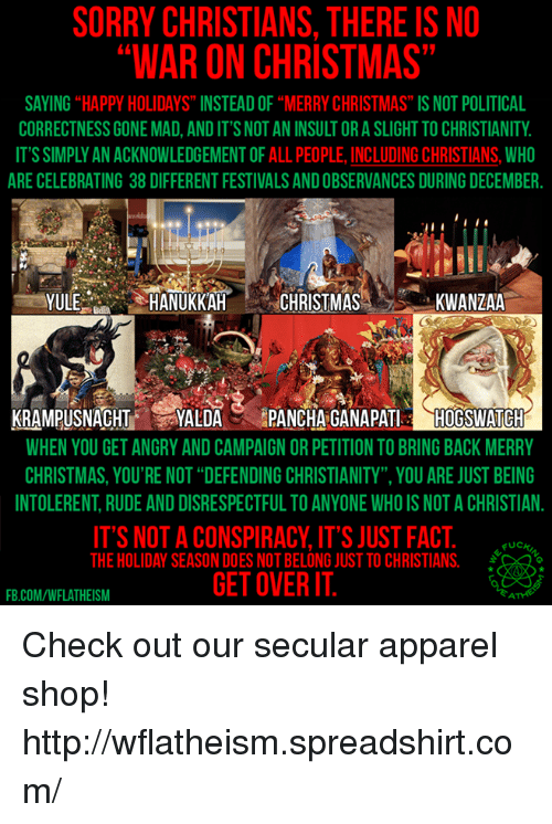 """kwanzaa: SORRY CHRISTIANS, THERE IS NO  WAR ON CHRISTMAS  SAYING HAPPY HOLIDAYS INSTEADOF""""MERRY CHRISTMAS"""" IS NOT POLITICAL  CORRECTNESS GONE MAD, ANDITSNOTAN INSULTORASLIGHTTO CHRISTIANITY  IT'S SIMPLY AN ACKNOWLEDGEMENT OF ALL PEOPLE, INCLUDING CHRISTIANS, WHO  ARE CELEBRATING 38 DIFFERENT FESTIVALS ANDOBSERVANCES DURING DECEMBER.  YULE  HANUKKAH  CHRISTMAS  KWANZAA  KRAMPUSNACHT  YALDA  PANCHA GANAPATI  HOOGSWATCH  WHEN YOU GET ANGRY AND CAMPAIGNORPETITION TOBRINGBACK MERRY  CHRISTMAS, YOU'RE NOT """"DEFENDING CHRISTIANITY YOU ARE JUST BEING  INTOLERENT RUDE AND DISRESPECTFULTO ANYONE WHOIS NOT A CHRISTIAN.  IT'S NOT A CONSPIRACY, IT'S JUST FACT  UCK  THE HOLIDAY SEASON DOES NOT BELONG JUST TO CHRISTIANS.  GETOVERIT  FB.COM/WFLATHEISM Check out our secular apparel shop! http://wflatheism.spreadshirt.com/"""