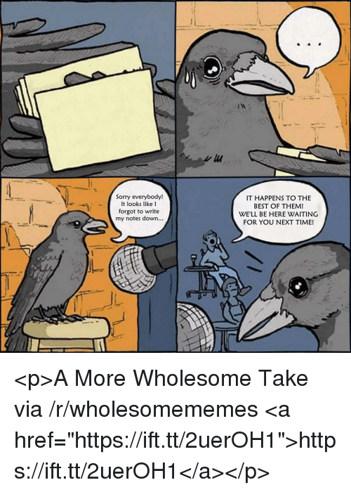 """Sorry, Best, and Time: Sorry everybody!  It looks like l  forgot to write  my notes down...  IT HAPPENS TO THE  BEST OF THEM!  WE'LL BE HERE WAITING  FOR YOU NEXT TIME! <p>A More Wholesome Take via /r/wholesomememes <a href=""""https://ift.tt/2uerOH1"""">https://ift.tt/2uerOH1</a></p>"""
