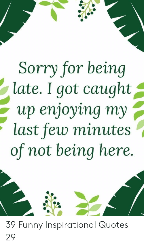 Being Late: Sorry for being  late. I got caught^  up enjoying my ,  last few minute:s  of not being here. 39 Funny Inspirational Quotes 29
