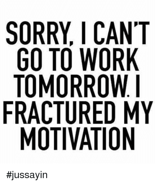 Jussayin: SORRY, I CANT  GO TO WORK  TOMORROW.  FRACTURED MY  MOTIVATION #jussayin