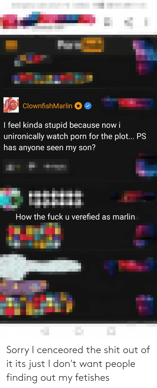 I Dont Want: Sorry I cenceored the shit out of it its just I don't want people finding out my fetishes