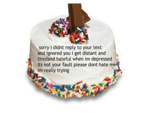 Sorry, Text, and You: sorry i didnt reply to your text  and ignored you i get distant and  tiredand hateful when im depressed  its not your fault please dont hate m  im really trying