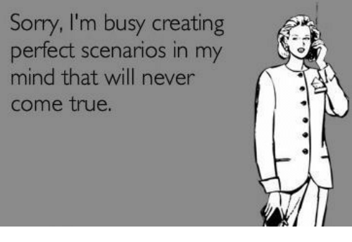 im busy: Sorry, I'm busy creating  perfect scenarios in my  mind that will never  come true.
