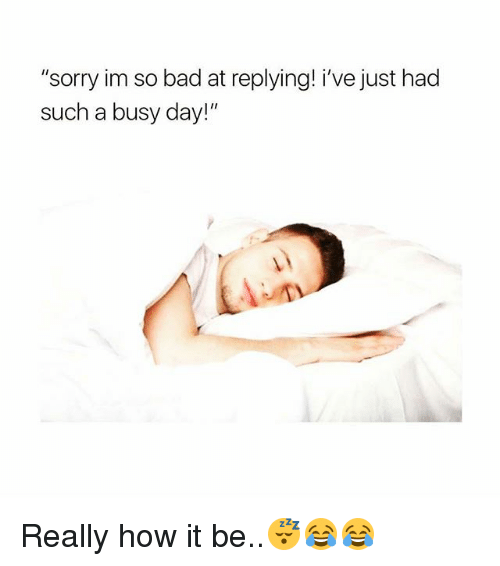 """Busy Day: """"sorry im so bad at replying! i've just had  such a busy day!"""" Really how it be..😴😂😂"""