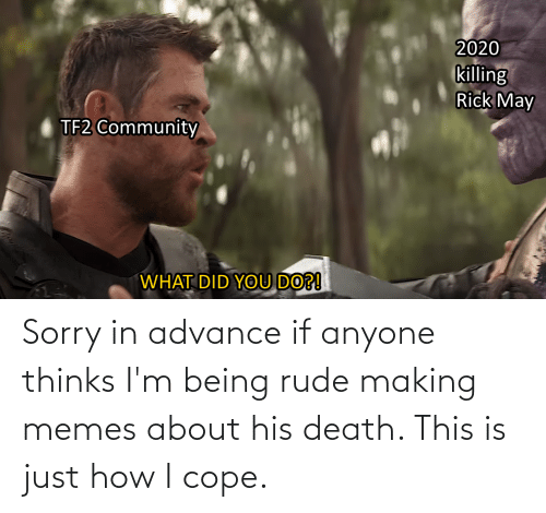 cope: Sorry in advance if anyone thinks I'm being rude making memes about his death. This is just how I cope.