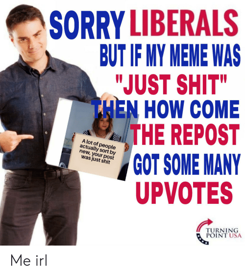 "Meme, Shit, and Sorry: SORRY LIBERALS  BUT IF MY MEME WAS  ""JUST SHIT""  THEN HOW COME  THE REPOST  GOT SOME MANY  UPVOTES  A lot of people  actually sort by  new, your post  was just shit  TURNING  POINT USA Me irl"