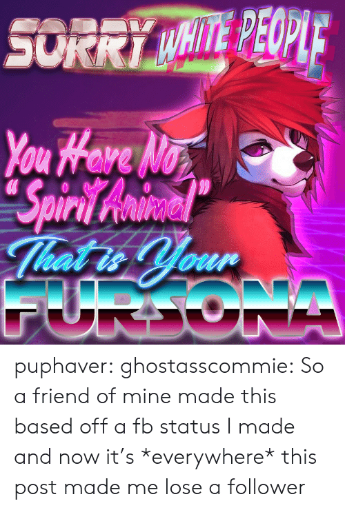 follower: SORRY MHITE PEOPIE  You Hare No  Spiri Awmiacel  That is Your  FURDONA puphaver: ghostasscommie: So a friend of mine made this based off a fb status I made and now it's *everywhere* this post made me lose a follower