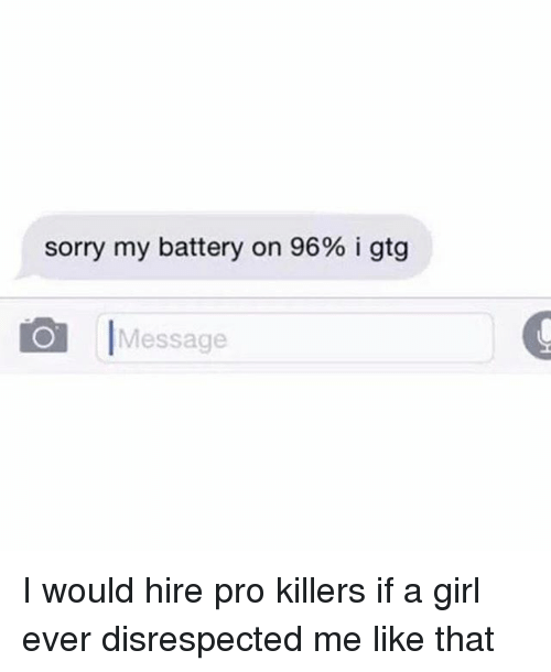 gtg: sorry my battery on 96% i gtg  Message I would hire pro killers if a girl ever disrespected me like that