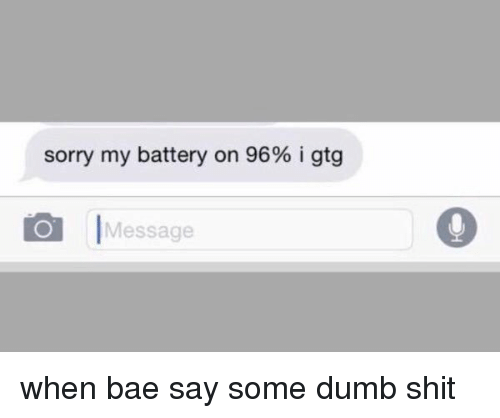 i gtg: sorry my battery on 96% i gtg  O Message when bae say some dumb shit