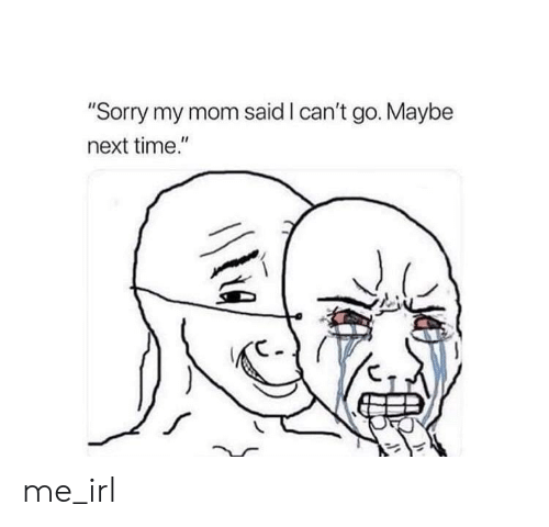"""Sorry, Time, and Irl: """"Sorry my mom said I can't go. Maybe  next time."""" me_irl"""
