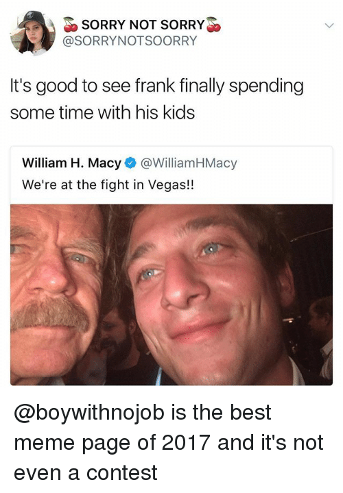 franks: SORRY NOT SORRY>  @SORRYNOTSOORRY  It's good to see frank finally spending  some time with his kids  William H. Macy@WilliamHMacy  We're at the fight in Vegas!! @boywithnojob is the best meme page of 2017 and it's not even a contest
