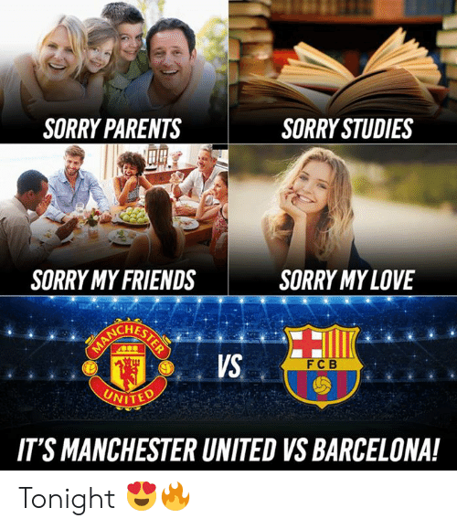 Barcelona, Friends, and Memes: SORRY PARENTS  SORRY STUDIES  SORRY MY FRIENDS  SORRY MYLOVE  VS  FC B  NITED  IT'S MANCHESTER UNITED VS BARCELONA! Tonight 😍🔥
