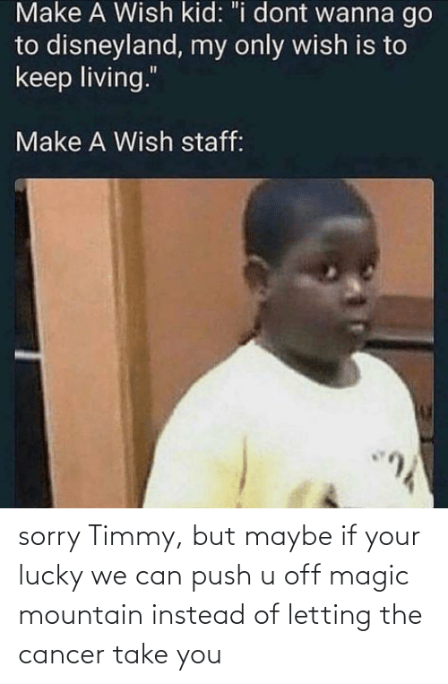 If Your: sorry Timmy, but maybe if your lucky we can push u off magic mountain instead of letting the cancer take you