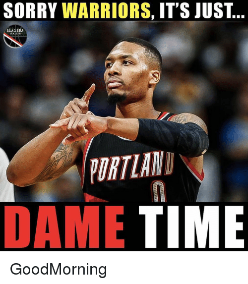 Goodmorning: SORRY WARRIORS, IT'S JUST  BLAZERS  NATION  ORTLAN  DAME TIME GoodMorning