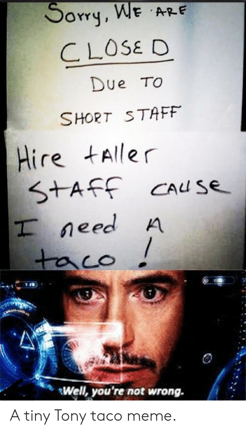 Taco Meme: Sorry, WE ARE  CLOSED  Due To  SHORT STAEF  Hire tAller  S AFF  H need  CAUSE  A  taco !  Well, you're not wrong. A tiny Tony taco meme.