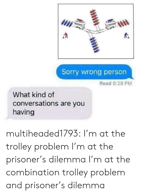Sorry, Tumblr, and Blog: Sorry wrong person  Read 8:28 PM  What kind of  conversations are you  having multiheaded1793: I'm at the trolley problem  I'm at the prisoner's dilemma  I'm at the combination trolley problem and prisoner's dilemma