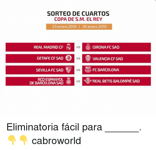 Barcelona, Real Madrid, and Rey: SORTEO DE CUARTOS  COPA DE S.M. EL REY  23 enero 2019 I 30 enero 2019  REAL MADRID CF  GIRONA FC SAD  VS  GETAFE CF SAD。  SEVILLA FC SAD vs  RCD ESPANYOL  US  VALENCIA CF SAD  FC BARCELONA  REAL BETIS BALOMPIÉ SAD  DE BARCELONA SAD Eliminatoria fácil para ______. 👇👇 cabroworld
