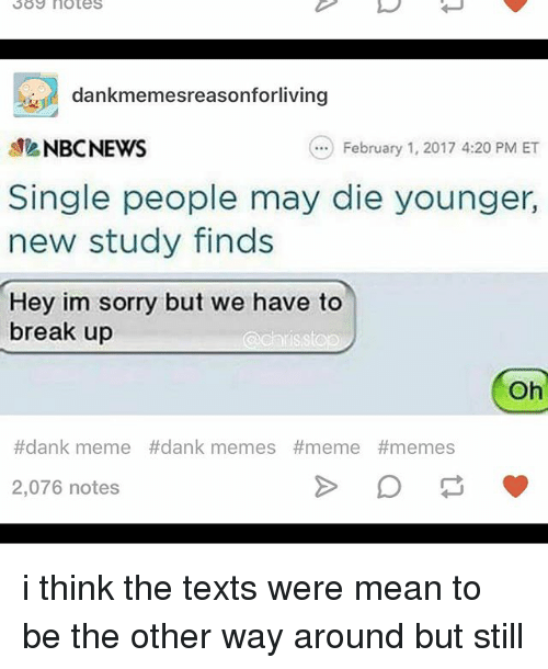 Dank, Ironic, and Meme: SOS notes  dankmemesreasonforliving  NBC NEWS  February 1, 2017 4:20 PM ET  Single people may die younger,  new study finds  Hey im sorry but we have to  break up  a chris stop  Oh  #dank meme dank memes #meme #memes.  2,076 notes i think the texts were mean to be the other way around but still
