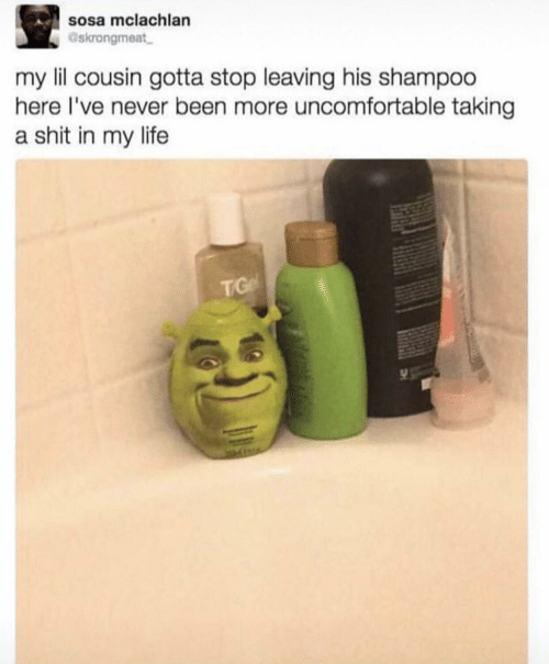A Shit: sosa mclachlan  Gskrongmeat  my lil cousin gotta stop leaving his shampoo  here I've never been more uncomfortable taking  a shit in my life  TG