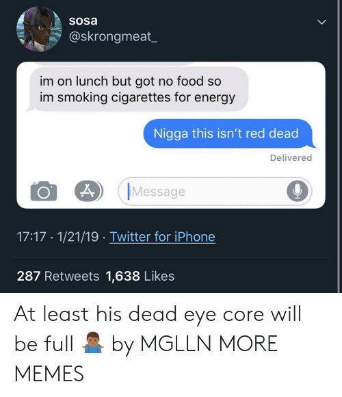 Dank, Energy, and Food: Sosa  @skrongmeat  im on lunch but got no food so  im smoking cigarettes for energy  Nigga this isn't red dead  Delivered  O 29 Message  9  17:17 1/21/19 Twitter for iPhone  287 Retweets 1,638 Likes At least his dead eye core will be full 🤷🏾♂️ by MGLLN MORE MEMES