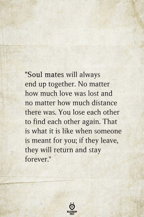 "Love, Lost, and Forever: ""Soul mates will always  end up together. No matter  how much love was lost and  no matter how much distance  there was. You lose each other  to find each other again. That  is what it is like when someone  is meant for you; if they leave,  they will return and stay  forever.""  BELATIONSHIP  LES"