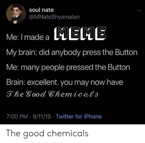 Pressed: soul nate  @MNateShyamalan  MEME  Me: I made a  My brain: did anybody press the Button  Me: many people pressed the Button  Brain: excellent. you may now have  The Good Chemicals  7:00 PM 9/11/19 Twitter for iPhone The good chemicals