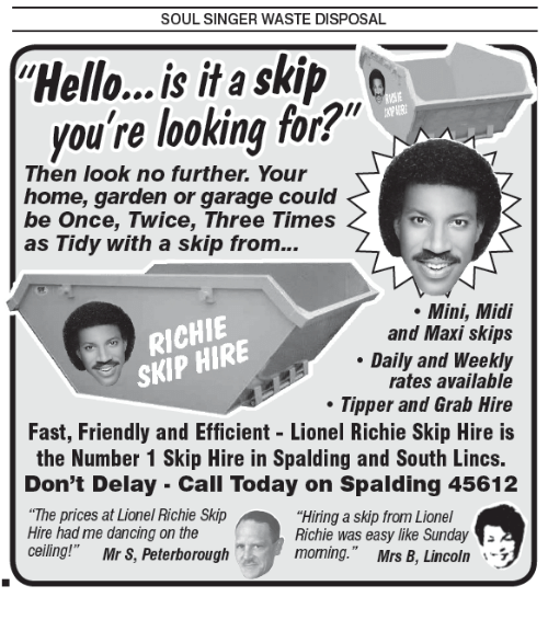 """Lionel Richie: SOUL SINGER WASTE DISPOSAL.  Hello...is it a skip  you're looking for?""""  Then look no further. Your  home, garden or garage could  be Once, Twice, Three Times  as Tidy with a skip from...  Mini, Midi  RICHIE  and Maxi skips  skip HIRE  Daily and Weekly  rates available  Tipper and Grab Hire  Fast, Friendly and Efficient Lionel Richie Skip Hire is  the Number 1 Skip Hire in Spalding and South Lincs.  Don't Delay Cali Today on Spalding 45612  """"The prices at Lionel Richie Skip  """"Hiring a skip from Lionel  Hire had me dancing on the  Richie was easy like Sunday  ceiling!""""  Mr S, Peterborough  moming."""" Mrs B, Lincoln"""