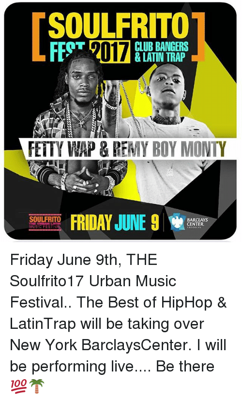 Fetty Wap: SOULFRITO  CLUB BANGERS  FETTY WAP & REMY BOY MONTY  FRIDAY JUNE 9  SOULFRITO  BARCLAYS  CENTER  THE URBAN LA  MUSIC FEST Friday June 9th, THE Soulfrito17 Urban Music Festival.. The Best of HipHop & LatinTrap will be taking over New York BarclaysCenter. I will be performing live.... Be there 💯🌴