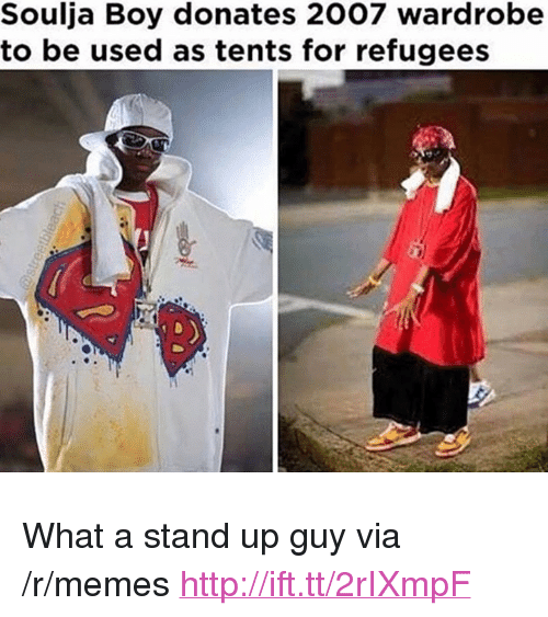 "Memes, Soulja Boy, and Http: Soulja Boy donates 2007 wardrobe  to be used as tents for refugees <p>What a stand up guy via /r/memes <a href=""http://ift.tt/2rIXmpF"">http://ift.tt/2rIXmpF</a></p>"