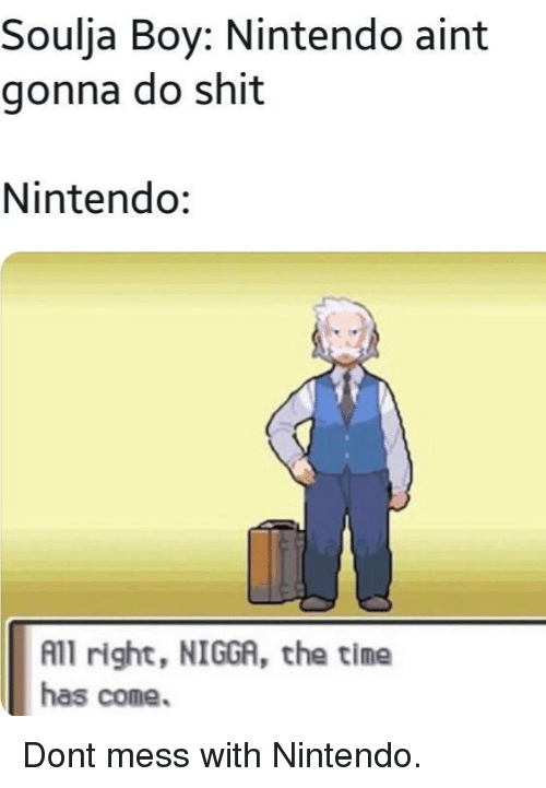 Nintendo, Shit, and Soulja Boy: Soulja Boy: Nintendo aint  gonna do shit  Nintendo:  All right, NIGGA, the time  has come. Dont mess with Nintendo.