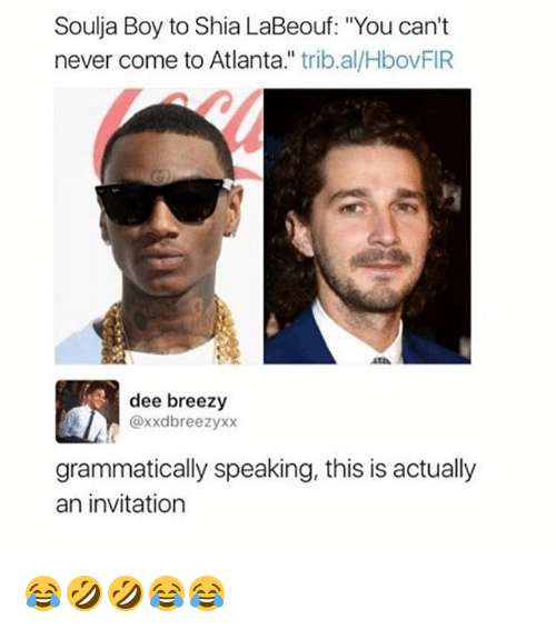 "Shia LaBeouf, Soulja Boy, and Girl Memes: Soulja Boy to Shia LaBeouf: ""You can't  never come to Atlanta."" trib.al/HbovFIR  dee breezy  @xxdbreezyxx  grammatically speaking, this is actually  an invitation 😂🤣🤣😂😂"