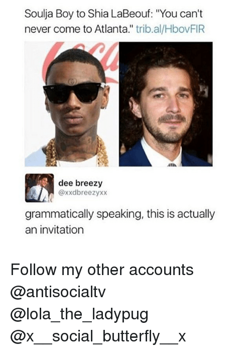 "Memes, Shia LaBeouf, and Soulja Boy: Soulja Boy to Shia LaBeouf: ""You can't  never come to Atlanta."" trib.al/HbovFIR  OV  atA  dee breezy  @xxdbreezyxx  grammatically speaking, this is actually  an invitation Follow my other accounts @antisocialtv @lola_the_ladypug @x__social_butterfly__x"