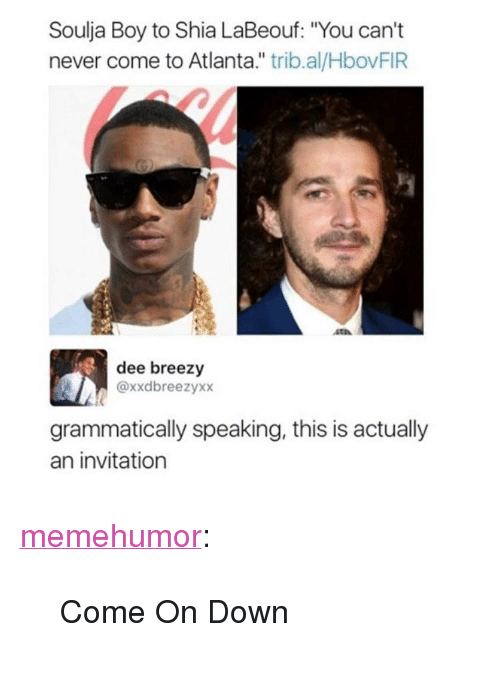 "Shia LaBeouf, Soulja Boy, and Tumblr: Soulja Boy to Shia LaBeouf: ""You can't  never come to Atlanta."" trib.al/HbovFIR  dee breezy  @xxdbreezyxx  grammatically speaking, this is actually  an invitation <p><a href=""http://memehumor.net/post/165947066924/come-on-down"" class=""tumblr_blog"">memehumor</a>:</p>  <blockquote><p>Come On Down</p></blockquote>"