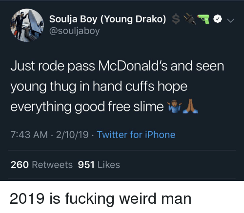Blackpeopletwitter, Fucking, and Funny: \\  Soulja Boy (Young Drako)  @souljaboy  Just rode pass McDonald's and seen  young thug in hand cuffs hope  everything good free slime *i  7:43 AM 2/10/19 Twitter for iPhone  260 Retweets 951 Likes
