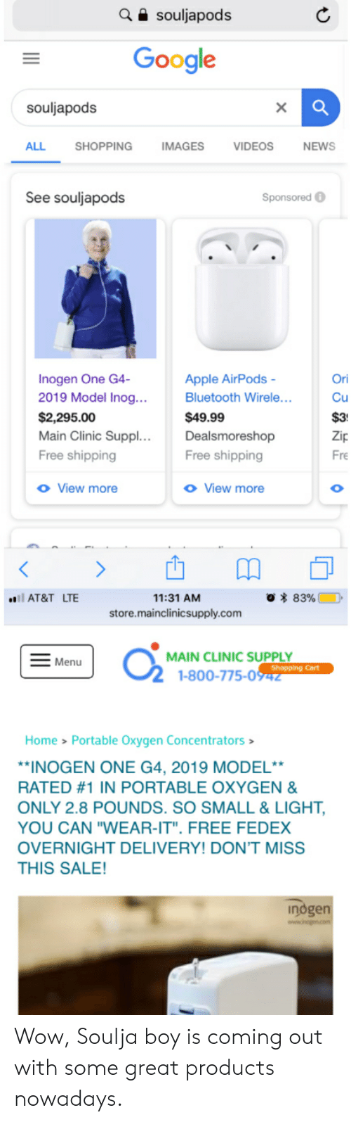"Apple, Bluetooth, and Google: souljapods  Google  souljapods  ALL  SHOPPING  IMAGES  VIDEOS  NEWS  See souljapods  Sponsored  Inogen One G4-  2019 Model Inog...  Ori  Apple AirPods  Bluetooth Wirele...  Cu  $2,295.00  Main Clinic Suppl. ..  $49.99  $3  Dealsmoreshop  Zip  Free shipping  Free shipping  Fre  o View more  o View more  O  O 83%  l AT&T LTE  11:31 AM  store.mainclinicsupply.com  MAIN CLINIC SUPPLY  Shopping Cart  1-800-775-0942  Menu  Home > Portable Oxygen Concentrators  *INOGEN ONE G4, 2019 MODEL**  RATED #1 IN PORTABLE OXYGEN &  ONLY 2.8 POUNDS. SO SMALL & LIGHT,  YOU CAN ""WEAR-IT"". FREE FEDEX  OVERNIGHT DELIVERY! DON'T MISS  THIS SALE!  indgen Wow, Soulja boy is coming out with some great products nowadays."