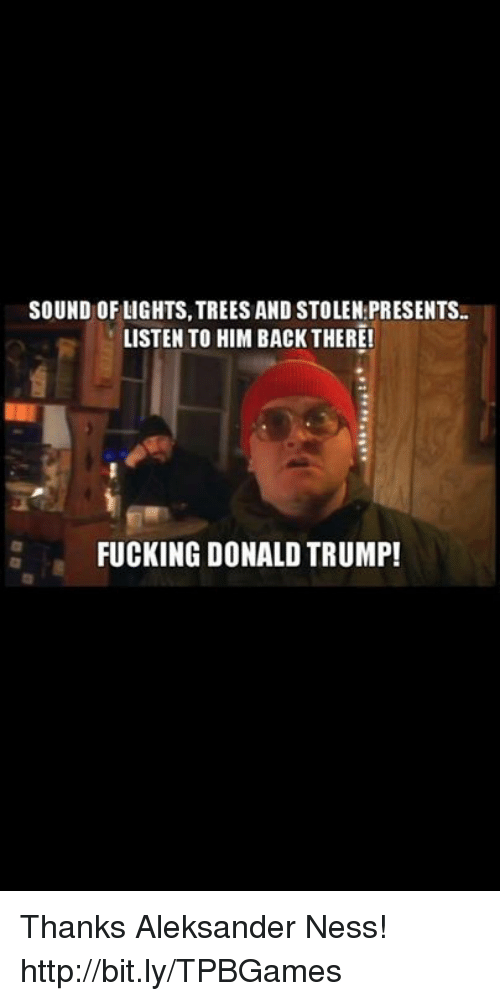 Fuck Donald Trump: SOUND OF LIGHTS, TREES AND STOLEN PRESENTS.  LISTEN TO HIM BACK THERE!  FUCKING DONALD TRUMP! Thanks Aleksander Ness! http://bit.ly/TPBGames