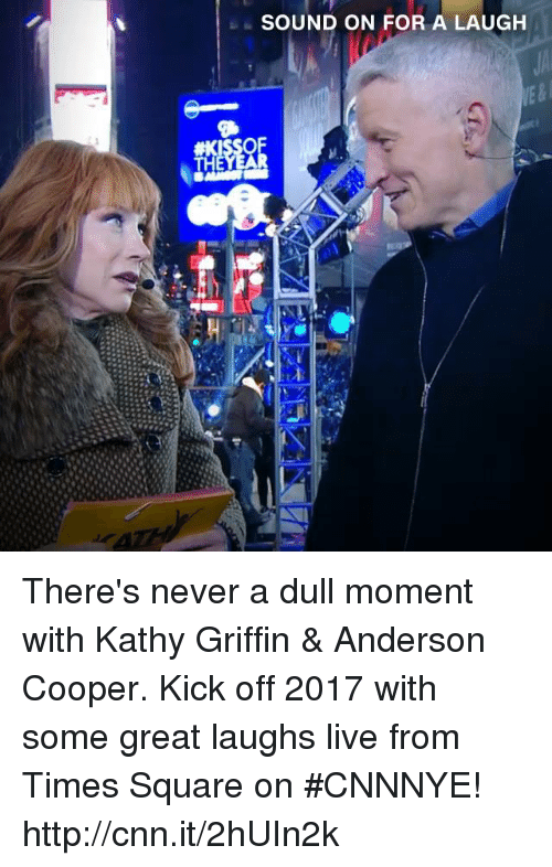Kathie: SOUND ON FOR A LAUGH There's never a dull moment with Kathy Griffin & Anderson Cooper. Kick off 2017 with some great laughs live from Times Square on #CNNNYE! http://cnn.it/2hUIn2k
