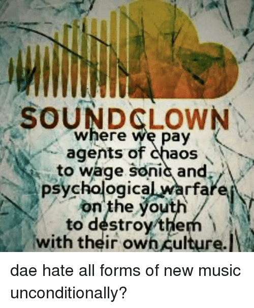 Soundclown: SOUNDCLOWN  where we pay  agents of haos  to wage sonic and.  psychological warfare  on' the youth/  to destroythem  with their own culture. dae hate all forms of new music unconditionally?