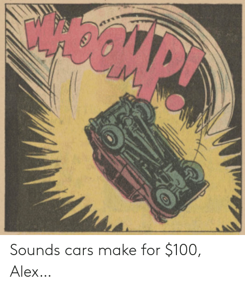 cars: Sounds cars make for $100, Alex…