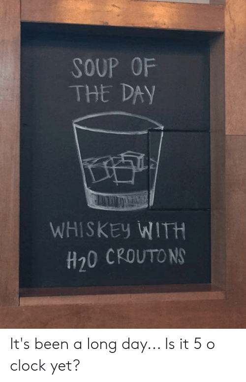 h20: SOUP OF  THE DAY  WHISKEy WITH  H20 CROUTO N It's been a long day... Is it 5 o clock yet?
