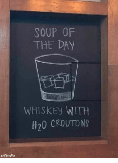 h20: SOUP OF  THE DAY  WHISKEy WITH  H20 CROUTON  u/SierraNax