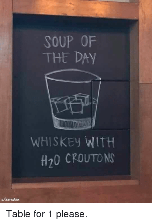 h20: SOUP OF  THE DAY  WHISKEy WITH  H20 CROUTON  u/SierraNax Table for 1 please.