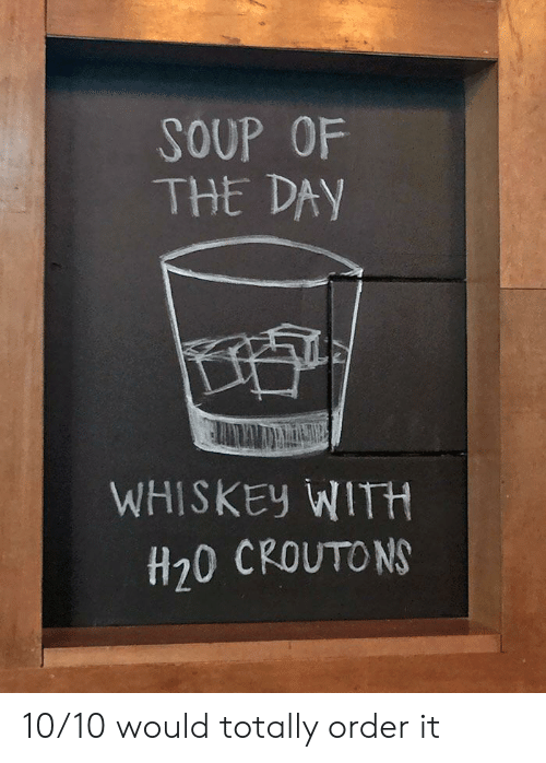 10 10 Would: SOUP OF  THE DAY  WHISKEY WITH  H20 CROUTONS 10/10 would totally order it