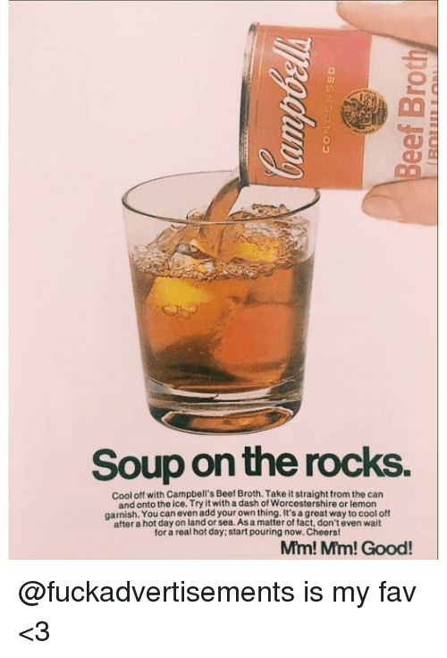 Cool Off: Soup on the rocks.  cool off with Campbell's Beef Broth.Take it straight from the can  and onto the ice. Try it with a dash of Worcestershire or lemon  garnish. You can even add your own thing. It's agreat way to cool off  after a hot dayon land or As matter of fact, don'teven wait  for a real hot day; start pouring now.Cheers!  Mm! Mm! Good! @fuckadvertisements is my fav <3