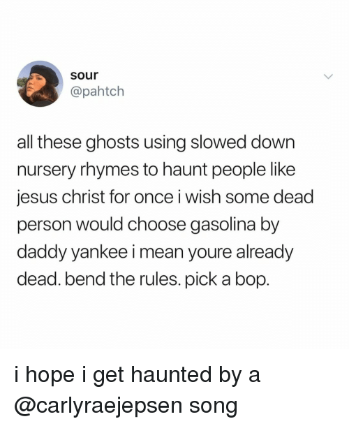 gasolina: sour  @pahtch  all these ghosts using slowed down  nursery rhymes to haunt people like  jesus christ for once i wish some dead  person would choose gasolina by  daddy yankee i mean youre already  dead. bend the rules. pick a bop. i hope i get haunted by a @carlyraejepsen song