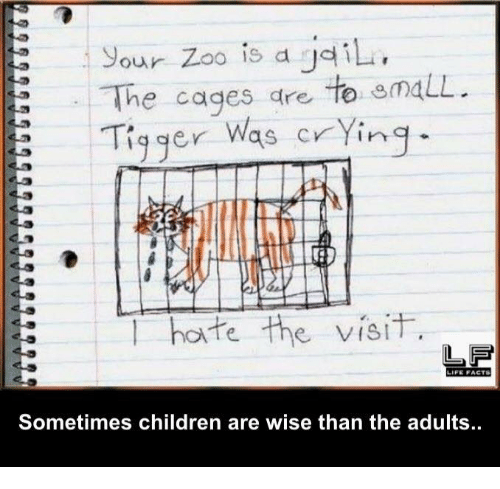 Tiggered: Sour Zoo is a iL,  The cages are to maLL.  23 Tigger  was crying.  l hate the visit  FE FACTS  Sometimes children are wise than the adults.