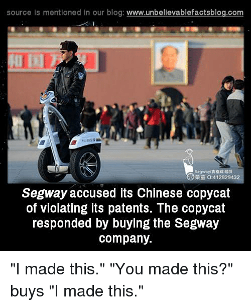 """Memes, Segway, and 🤖: source Is mentioned In our blog  www.unbelievablefactsblog.com  412829432  Segway accused its Chinese copycat  of violating its patents. The copycat  responded by buying the Segway  company. """"I made this."""" """"You made this?"""" buys """"I made this."""""""