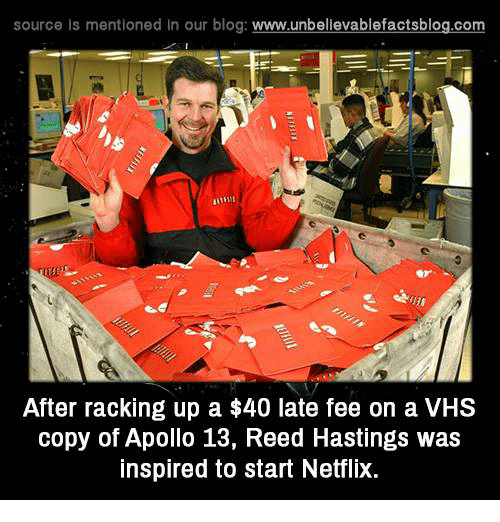 apollo 13: source Is mentioned In our blog  www.unbelievablefactsblog.com  After racking up a $40 late fee on a VHS  copy of Apollo 13, Reed Hastings was  inspired to start Netflix.