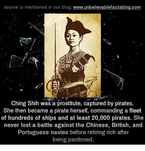 Chinges: source is mentioned in our blog  www.unbelievablefactsblog.com  Ching Shih was a prostitute, captured by pirates  She then became a pirate herself, commanding a fleet  of hundreds of ships and at least 20,000 pirates. She  never lost a battle against the Chinese, British, and  Portuguese navies before retiring rich after  being pardoned.