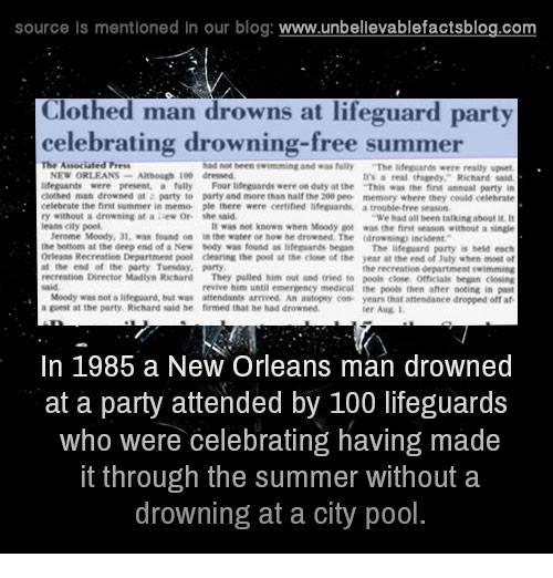 """the deep end: source is mentioned in our blog  www.unbelievablefactsblog.com  Clothed man drowns at lifeguard party  celebrating drowning-free summer  The Associated Press  had teen twimming and fully  """"The were really upset  NEW ORLEANS  Although dressed  real Richard said  lifeguards were present, a fully Four lifeguard were on duty at the That was the finn annual party in  clothed man drowned at party to party and more than half the 200 pee memory where they could othehnte  eelebrate the fint summer in memo ple there were certified lifeguart,  trouble tree seasann  a drowning at a lew or she """"We had all been talkingabouti  leans city pool.  not known when Moody was the first without a  Mereme Moody, 01, found on  the water er drowned. The drowning incident  the bottom at the deep end of a New Mody was found as  lifeguards began  The lifeguard party is held each  Orleans Recreation Department poal dening the poll at the of the year at the end of luly when  the end at the party Tvenday, party  he recreation department swimming  Director Mallys Richarl  They pulled him and tried peels omesalk began revive him until emennenty medical the poole then aher noting in past  Moedy was not alifeguard, Mut waw attendants arrived An autopsy con- years that attendanee dropped off af  a at the party, Richard said he firmed thal drowned  In 1985 a New Orleans man drowned  at a party attended by 100 lifeguards  who were celebrating having made  it through the summer without a  drowning at a city pool"""